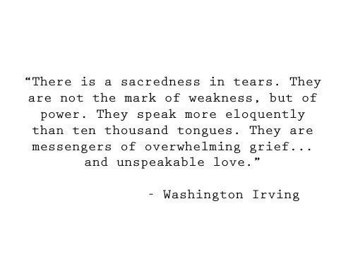 """Grief: """"There is a sacredness in tears. They  are not the mark of weakness, but of  eloquently  power. They speak  more  than ten thousand tongues. They  messengers of overwhelming grief.. .  and unspeakable love.  are  Washington Irving"""