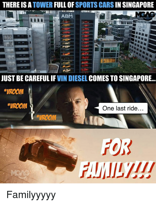 last ride: THERE IS A  TOWER  FULL OF  SPORTS CARS  IN SINGAPORE  ABM  JUST BE CAREFUL IF  VIN DIESEL  COMES TO SINGAPORE  *VROOM  *VROOM  One last ride.  FOR Familyyyyy