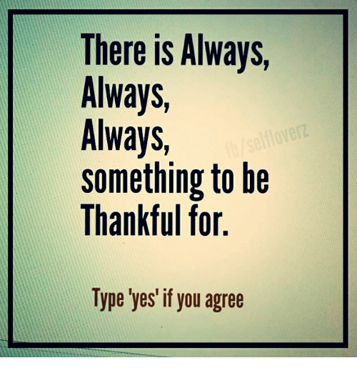 Alwaysed: There is Always  Always  Always  something to be  Thankful for.  Type yes if you agree