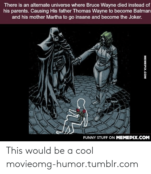 thomas wayne: There is an alternate universe where Bruce Wayne died instead of  his parents. Causing His father Thomas Wayne to become Batman  and his mother Martha to go insane and become the Joker.  FUNNY STUFF ON MEMEPIX.COM  МЕМЕРIХ.СOм This would be a cool movieomg-humor.tumblr.com