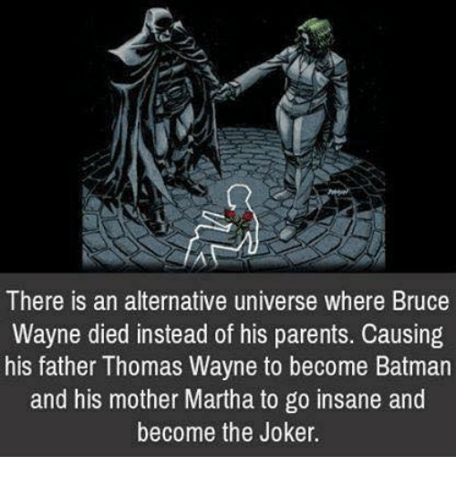 thomas wayne: There is an alternative universe where Bruce  Wayne died instead of his parents. Causing  his father Thomas Wayne to become Batmarn  and his mother Martha to go insane and  become the Joker.