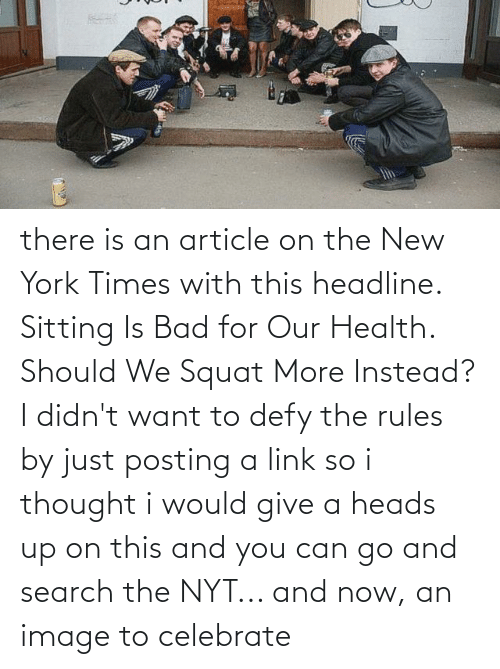 Squat: there is an article on the New York Times with this headline. Sitting Is Bad for Our Health. Should We Squat More Instead? I didn't want to defy the rules by just posting a link so i thought i would give a heads up on this and you can go and search the NYT... and now, an image to celebrate