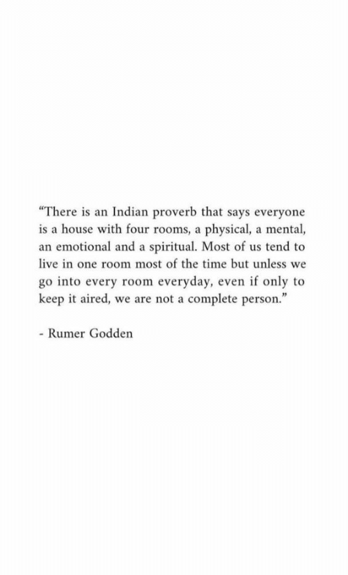 """Aired: """"There is an Indian proverb that says everyone  is a house with four rooms, a physical, a mental,  an emotional and a spiritual. Most of us tend to  live in one room most of the time but unless we  go into every room everyday, even if only to  keep it aired, we are not a complete person.""""  - Rumer Godden"""