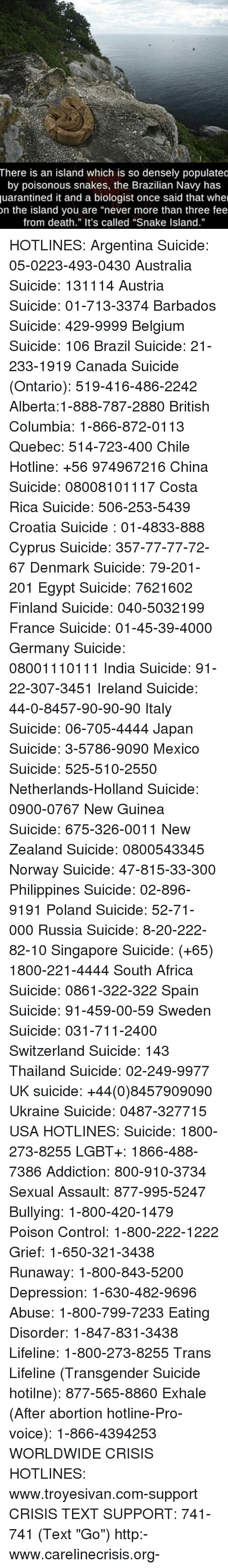 """poison control: There is an island which is so densely populated  by poisonous snakes, the Brazilian Navy has  quarantined it and a biologist once said that wher  on the island you are """"never more than three fee  from death."""" It's called """"Snake Island."""" HOTLINES: Argentina Suicide: 05-0223-493-0430 Australia Suicide: 131114 Austria Suicide: 01-713-3374 Barbados Suicide: 429-9999 Belgium Suicide: 106 Brazil Suicide: 21-233-1919 Canada Suicide (Ontario): 519-416-486-2242 Alberta:1-888-787-2880 British Columbia: 1-866-872-0113 Quebec: 514-723-400 Chile Hotline: +56 974967216 China Suicide: 08008101117 Costa Rica Suicide: 506-253-5439 Croatia Suicide : 01-4833-888 Cyprus Suicide: 357-77-77-72-67 Denmark Suicide: 79-201-201 Egypt Suicide: 7621602 Finland Suicide: 040-5032199 France Suicide: 01-45-39-4000 Germany Suicide: 08001110111 India Suicide: 91-22-307-3451 Ireland Suicide: 44-0-8457-90-90-90 Italy Suicide: 06-705-4444 Japan Suicide: 3-5786-9090 Mexico Suicide: 525-510-2550 Netherlands-Holland Suicide: 0900-0767 New Guinea Suicide: 675-326-0011 New Zealand Suicide: 0800543345 Norway Suicide: 47-815-33-300 Philippines Suicide: 02-896-9191 Poland Suicide: 52-71-000 Russia Suicide: 8-20-222-82-10 Singapore Suicide: (+65) 1800-221-4444 South Africa Suicide: 0861-322-322 Spain Suicide: 91-459-00-59 Sweden Suicide: 031-711-2400 Switzerland Suicide: 143 Thailand Suicide: 02-249-9977 UK suicide: +44(0)8457909090 Ukraine Suicide: 0487-327715 USA HOTLINES: Suicide: 1800-273-8255 LGBT+: 1866-488-7386 Addiction: 800-910-3734 Sexual Assault: 877-995-5247 Bullying: 1-800-420-1479 Poison Control: 1-800-222-1222 Grief: 1-650-321-3438 Runaway: 1-800-843-5200 Depression: 1-630-482-9696 Abuse: 1-800-799-7233 Eating Disorder: 1-847-831-3438 Lifeline: 1-800-273-8255 Trans Lifeline (Transgender Suicide hotilne): 877-565-8860 Exhale (After abortion hotline-Pro-voice): 1-866-4394253 WORLDWIDE CRISIS HOTLINES: www.troyesivan.com-support CRISIS TEXT SUPPORT: 741-741 (Text """"Go"""") http:-www.car"""