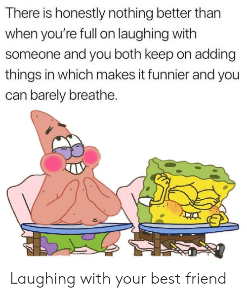 funnier: There is honestly nothing better than  when you're fll on laughing with  someone and you both keep on adding  things in which makes it funnier and you  can barely breathe. Laughing with your best friend