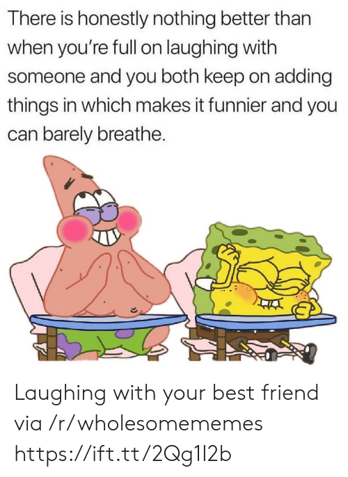 funnier: There is honestly nothing better than  when you're fll on laughing with  someone and you both keep on adding  things in which makes it funnier and you  can barely breathe. Laughing with your best friend via /r/wholesomememes https://ift.tt/2Qg1I2b