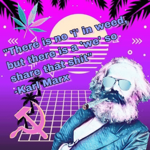 """Karl: """"There is no in weed  but there isa we' so  share that shit  Karl Marx"""