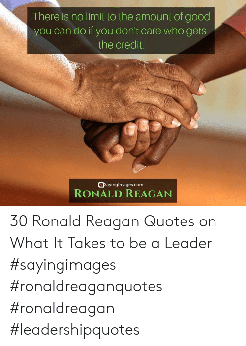 Good, Quotes, and Ronald Reagan: There is no limit to the amount of good  you can do if you don't care who gets  the credit.  SayingImages.com  RONALD REAGAN 30 Ronald Reagan Quotes on What It Takes to be a Leader #sayingimages #ronaldreaganquotes #ronaldreagan #leadershipquotes
