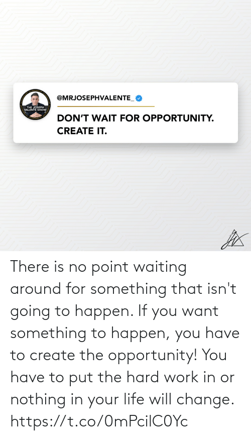 create: There is no point waiting around for something that isn't going to happen. If you want something to happen, you have to create the opportunity! You have to put the hard work in or nothing in your life will change. https://t.co/0mPcilC0Yc