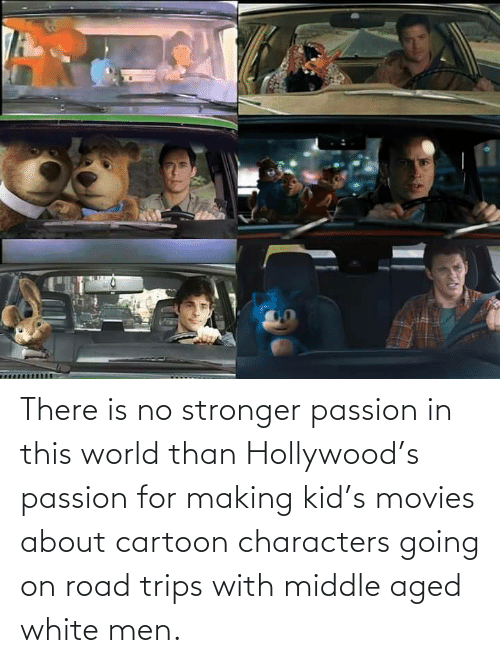 kid: There is no stronger passion in this world than Hollywood's passion for making kid's movies about cartoon characters going on road trips with middle aged white men.