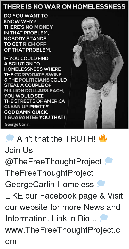 George Carlin: THERE IS NO WAR ON HOMELESSNESS  DO YOU WANT TO  KNOW WHY?  THERE'S NO MONEY  IN THAT PROBLEM,  NOBODY STANDS  TO GET RICH OFF  OF THAT PROBLEM  The Free Thought  IF YOU COULD FIND  A SOLUTION TO  HOMELESSNESS WHERE  THE CORPORATE SWINE  S THE POLITICIANS COULD  STEAL A COUPLE OF  MILLION DOLLARS EACH  YOU WOULD SEE  THE STREETS OF AMERICA  CLEAN UP PRETTY  GOD DAMN QUICK,  I GUARANTEE YOU THAT!  George Carlin 💭 Ain't that the TRUTH! 🔥 Join Us: @TheFreeThoughtProject 💭 TheFreeThoughtProject GeorgeCarlin Homeless 💭 LIKE our Facebook page & Visit our website for more News and Information. Link in Bio... 💭 www.TheFreeThoughtProject.com