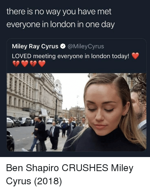 Miley Cyrus: there is no way you have met  everyone in london in one day  Miley Ray Cyrus  LOVED meeting everyone in london today!  @MileyCyrus Ben Shapiro CRUSHES Miley Cyrus (2018)