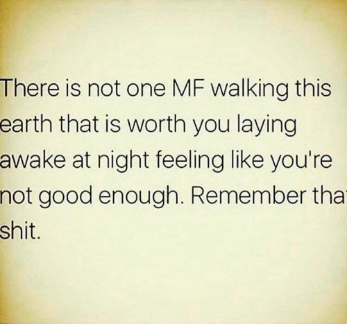 Memes, Shit, and Earth: There is not one MF walking this  earth that is worth you laying  awake at night feeling like you're  not good enough. Remember tha  shit