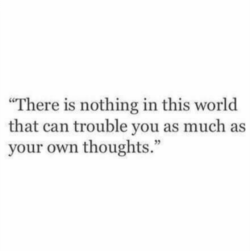 World, Can, and Own: There is nothing in this world  that can trouble you as much as  your own thoughts.""