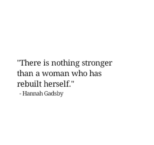 """Who, Woman, and Hannah: """"There is nothing stronger  than a woman who has  rebuilt herself.""""  - Hannah Gadsby"""