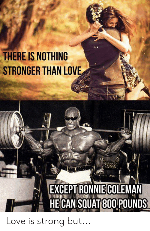 Squat: THERE IS NOTHING  STRONGER THAN LOVE  EXCEPT RONNIECOLEMAN  HECAN SQUAT 80O POUNDS Love is strong but...