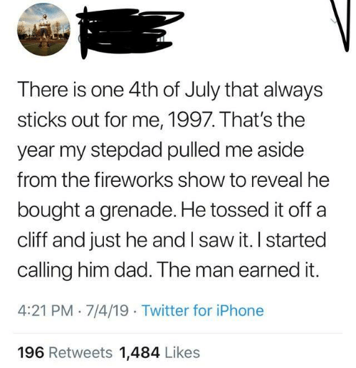 Fireworks: There is one 4th of July that always  sticks out for me, 1997. That's the  year my stepdad pulled me aside  from the fireworks show to reveal he  bought a grenade. He tossed it off a  cliff and just he and I saw it. I started  calling him dad. The man earned it.  4:21 PM 7/4/19 Twitter for iPhone  196 Retweets 1,484 Likes