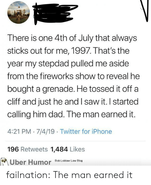 Fireworks: There is one 4th of July that always  sticks out for me, 1997. That's the  year my stepdad pulled me aside  from the fireworks show to reveal he  bought a grenade. He tossed it off  cliff and just he and I saw it. I started  calling him dad. The man earned it.  4:21 PM 7/4/19 Twitter for iPhone  196 Retweets 1,484 Likes  Uber Humor  Bob Loblaw Law Blog failnation:  The man earned it