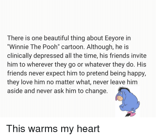"Beautiful, Friends, and Love: There is one beautiful thing about Eeyore in  ""Winnie The Pooh cartoon. Although, he is  clinically depressed all the time, his friends invite  him to wherever they go or whatever they do. His  friends never expect him to pretend being happy,  they love him no matter what, never leave him  aside and never ask him to change This warms my heart"