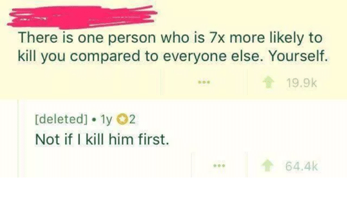 Humans of Tumblr, Who, and Him: There is one person who is 7x more likely to  kill you compared to everyone else. Yourself.  19.9k  [deleted] 1y 2  Not if I kill him first.  ...64.4k