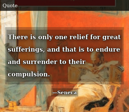 Only One, One, and For: There is only one relief for great sufferings, and that is to endure and surrender to their compulsion.