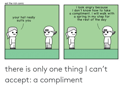 Thing I: there is only one thing I can't accept: a compliment