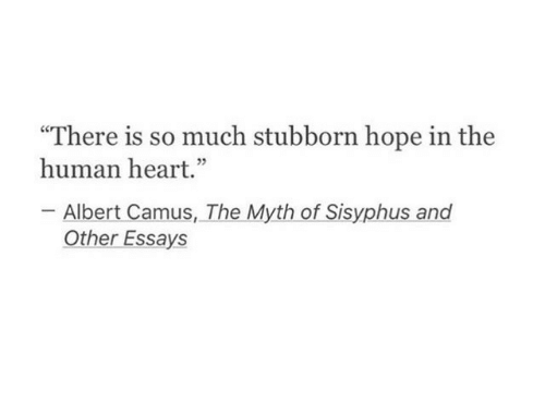 """Heart, Albert Camus, and Hope: There is so much stubborn hope in the  human heart.""""  -Albert Camus, The Myth of Sisyphus and  Other Essays"""