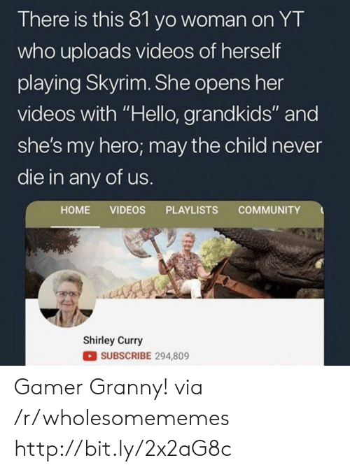 "shirley: There is this 81 yo woman on YT  who uploads videos of herself  playing Skyrim. She opens her  videos with ""Hello, grandkids"" and  she's my hero; may the child never  die in any of us.  COMMUNITY  HOME VIDEOS PLAYLISTS  Shirley Curry  SUBSCRIBE 294,809 Gamer Granny! via /r/wholesomememes http://bit.ly/2x2aG8c"