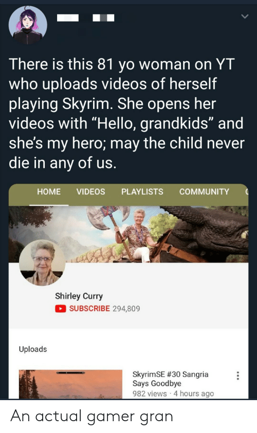 "4 Hours: There is this 81 yo woman on YT  who uploads videos of herself  playing Skyrim. She opens her  videos with ""Hello, grandkids"" and  she's my hero; may the child never  die in any of us.  НOME  VIDEOS  PLAYLISTS  COMMUNITY  Shirley Curry  SUBSCRIBE 294,809  Uploads  SkyrimSE #30 Sangria  Says Goodbye  982 views 4 hours ago An actual gamer gran"