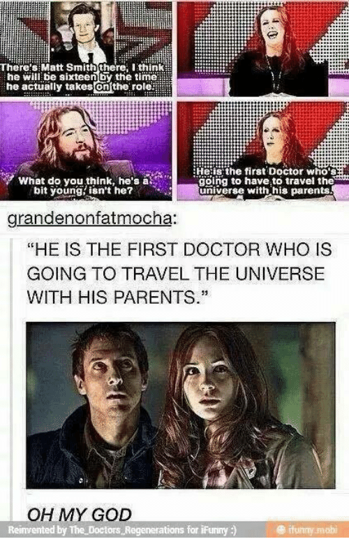 "Ifunny Mobi: There:s Matt Smith there Ithink  he will be sixteenby the timell  he actually takes enthe. role滋  Heiis' the first Doctor who's  What do you think, he's at  bit young isn't he?  gölng to have to travel the  universe with his parents  grandenonfatmocha:  ""HE IS THE FIRST DOCTOR WHO IS  GOING TO TRAVEL THE UNIVERSE  WITH HIS PARENTS.""  OH MY GOD  ations for iFunny )  @ ifunny mobi"