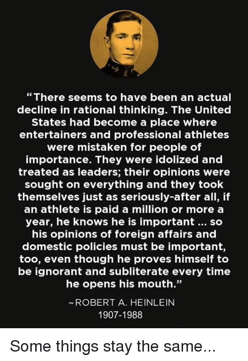 """Ignorant, Memes, and Time: """" There seems to have been an actual  decline in rational thinking. The United  States had become a place where  entertainers and professional athletes  were mistaken for people of  importance. They were idolized and  treated as leaders; their opinions were  sought on everything and they took  themselves just as seriously-after all, if  an athlete is paid a million or more a  year, he knows he is important. so  his opinions of foreign affairs and  domestic policies must be important,  too, even though he proves himself to  be ignorant and subliterate every time  he opens his mouth.  ~ROBERT A. HEINLEIN  1907-1988 Some things stay the same..."""