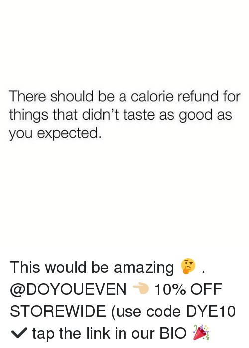 Gym, Good, and Link: There should be a calorie refund for  things that didn't taste as good as  you expected. This would be amazing 🤔 . @DOYOUEVEN 👈🏼 10% OFF STOREWIDE (use code DYE10 ✔️ tap the link in our BIO 🎉
