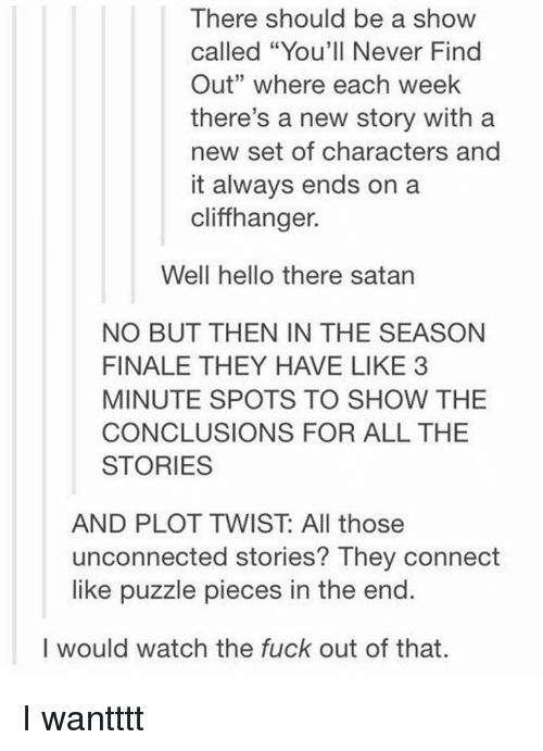 """conclusive: There should be a show  called """"You'll Never Find  Out"""" where each week  there's a new story with a  new set of characters and  it always ends on a  cliffhanger.  Well hello there satan  NO BUT THEN IN THE SEASON  FINALE THEY HAVE LIKE 3  MINUTE SPOTS TO SHOW THE  CONCLUSIONS FOR ALL THE  STORIES  AND PILOT TWIST All those  unconnected stories? They connect  like puzzle pieces in the end.  I would watch the fuck out of that. I wantttt"""