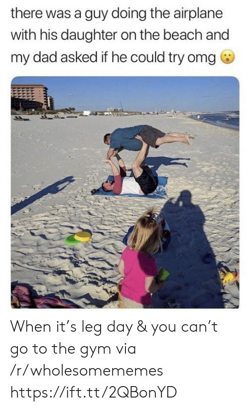 Dad, Gym, and Omg: there was a guy doing the airplane  with his daughter on the beach and  my dad asked if he could try omg When it's leg day & you can't go to the gym via /r/wholesomememes https://ift.tt/2QBonYD