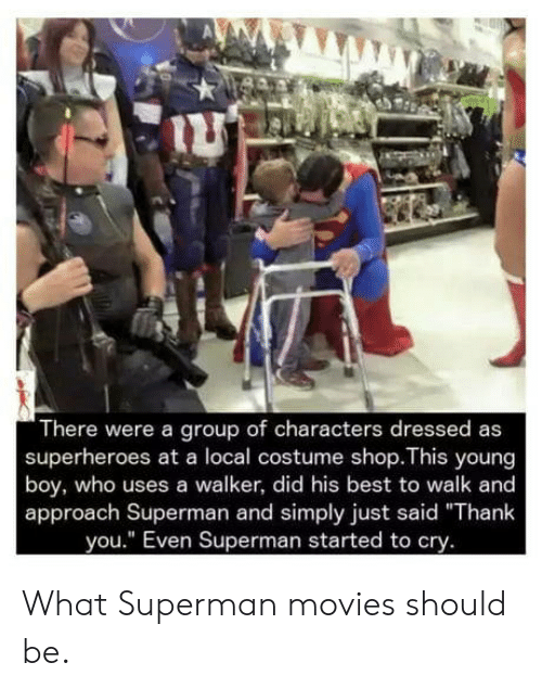 """Movies, Superman, and Thank You: There were a group of characters dressed as  superheroes at a local costume shop.This young  boy, who uses a walker, did his best to walk and  approach Superman and simply just said """"Thank  you."""" Even Superman started to cry. What Superman movies should be."""