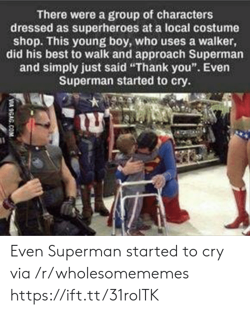 """9gag, Superman, and Thank You: There were a group of characters  dressed as superheroes at a local costume  shop. This young boy, who uses a walker,  did his best to walk and approach Superman  and simply just said """"Thank you"""". Even  Superman started to cry.  VA 9GAG.COM Even Superman started to cry via /r/wholesomememes https://ift.tt/31rolTK"""