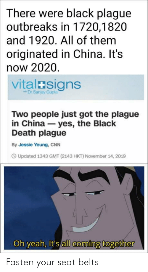Dr: There were black plague  outbreaks in 1720,1820  and 1920. All of them  originated in China. It's  now 2020.  vitalasigns  Dr Sanjay Gupta  Two people just got the plague  in China – yes, the Black  Death plague  By Jessie Yeung, CNN  O Updated 1343 GMT (2143 HKT) November 14, 2019  Oh yeah, It's all coming together Fasten your seat belts