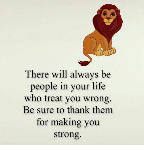Alwaysed: There will always be  people in your life  who treat you wrong.  Be sure to thank them  for making you  strong