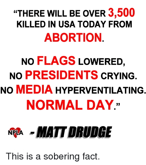"drudge: ""THERE WILL BE OVER  3,500  KILLED IN USA TODAY FROM  ABORTION  NO FLAGS  LOWERED  NO PRESIDENTS  CRYING  NO  MEDIA  HYPERVENTILATING  NORMAL DAY.  NPLA  MATT DRUDGE This is a sobering fact."
