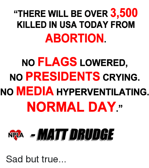 "drudge: ""THERE WILL BE OVER  3,500  KILLED IN USA TODAY FROM  ABORTION  NO FLAGS  LOWERED  NO PRESIDENTS  CRYING  NO  MEDIA  HYPERVENTILATING  NORMAL DAY.  NPLA  MATT DRUDGE Sad but true..."