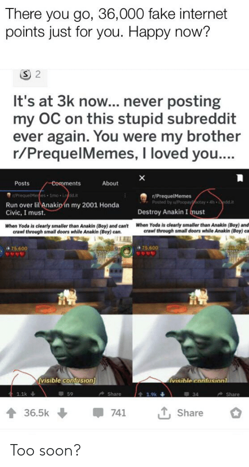 Fake, Honda, and Internet: There you go, 36,000 fake internet  points just for you. Happy now?  S 2  It's at 3k now... never posting  my OC on this stupid subreddit  ever again. You were my brother  r/PrequelMemes, I loved you...  Posts  About  Comments  /PiequelMerhes 1mo i.rdd.it  /PrequelMemes  Posted by u/Poopayootay 4h dd.it  Run over lil Anakinin my 2001 Honda  Civic, I must.  Destroy Anakin I must  When Yoda is clearly smaller than Anakin (Boy) and  crawl through small doors while Anakin (Boy) ca  When Yoda is clearly smaller than Anakin (Boy) and can't  crawl through small doors while Anakin (Boy) can.  +75.600  75.600  [visible confusion]  visible confusionl  59  1.1k  Share  Share  1.9k  Share  36.5k  741 Too soon?