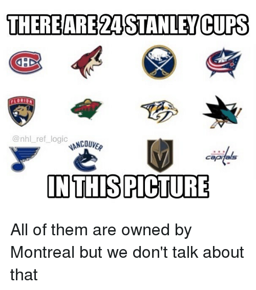 Logic, Memes, and National Hockey League (NHL): THEREARE24STANLEV CUPS  @nhl ref logic  ANCOUV  capi  INTHIS PICTURE All of them are owned by Montreal but we don't talk about that
