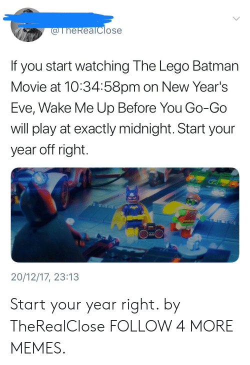 lego batman: @TheReaTclose  If you start watching The Lego Batman  Movie at 10:34:58pm on New Year's  Eve, Wake Me Up Before You Go-Go  will play at exactly midnight. Start your  year off right.  20/12/17, 23:13 Start your year right. by TheRealClose FOLLOW 4 MORE MEMES.