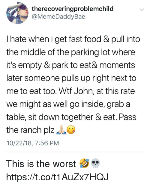 Fast Food, Food, and The Worst: therecoveringproblemchild  @MemeDaddyBae  l hate when i get fast food & pull into  the middle of the parking lot where  it's empty & park to eat& moments  later someone pulls up right next to  me to eat too. Wtf John, at this rate  we might as well go inside, grab a  table, sit down together & eat. Pass  the ranch plz  10/22/18, 7:56 PM This is the worst 🤣💀 https://t.co/t1AuZx7HQJ