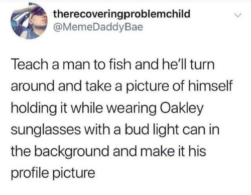Bud Light: therecoveringproblemchild  @MemeDaddyBae  Teach a man to fish and he'll turn  around and take a picture of himself  holding it while wearing Oakley  sunglasses with a bud light can in  the background and make it his  profile picture