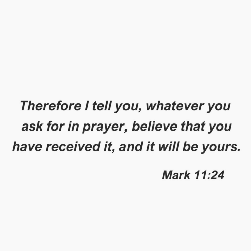 Prayer: Therefore I tell you, whatever you  ask for in prayer, believe that you  have received it, and it will be yours.  Mark 11:24