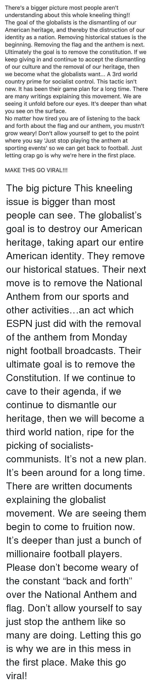 "Espn, Football, and Memes: There's a bigger picture most people aren't  understanding about this whole kneeling thing!!  The goal of the globalists is the dismantling of our  American heritage, and thereby the distruction of our  identity as a nation. Removing historical statues is the  beginning. Removing the flag and the anthem is next.  Ultimately the goal is to remove the constitution. If we  keep giving in and continue to accept the dismantling  of our culture and the removal of our heritage, then  we become what the globalists want... A 3rd world  country prime for socialist control. This tactic isn't  new. It has been their game plan for a long time. There  are many writings explaining this movement. We are  seeing it unfold before our eyes. It's deeper than what  you see on the surface.  No matter how tired you are of listening to the back  and forth about the flag and our anthem, you mustn't  grow weary! Don't allow yourself to get to the point  where you say Just stop playing the anthem at  sporting events' so we can get back to football. Just  letting crap go is why we're here in the first place.  MAKE THIS GO VIRAL!!! The big picture This kneeling issue is bigger than most people can see. The globalist's goal is to destroy our American heritage, taking apart our entire American identity. They remove our historical statues. Their next move is to remove the National Anthem from our sports and other activities…an act which ESPN just did with the removal of the anthem from Monday night football broadcasts. Their ultimate goal is to remove the Constitution. If we continue to cave to their agenda, if we continue to dismantle our heritage, then we will become a third world nation, ripe for the picking of socialists-communists. It's not a new plan. It's been around for a long time. There are written documents explaining the globalist movement. We are seeing them begin to come to fruition now. It's deeper than just a bunch of millionaire football players. Please don't become weary of the constant ""back and forth"" over the National Anthem and flag. Don't allow yourself to say just stop the anthem like so many are doing. Letting this go is why we are in this mess in the first place. Make this go viral!"