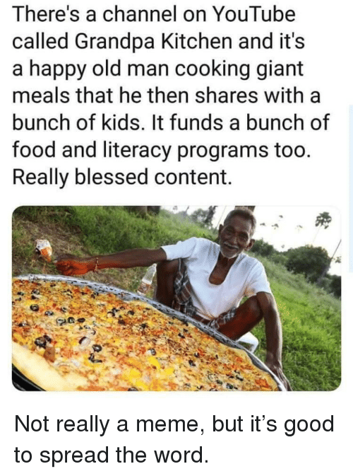 spread the word: There's a channel on YouTube  called Grandpa Kitchen and it's  a happy old man cooking giant  meals that he then shares with a  bunch of kids. It funds a bunch of  food and literacy programs too.  Really blessed content. Not really a meme, but it's good to spread the word.