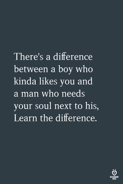 Boy, Next, and Who: There's a difference  between a boy who  kinda likes you and  a man who needs  your soul next to his,  Learn the difference.