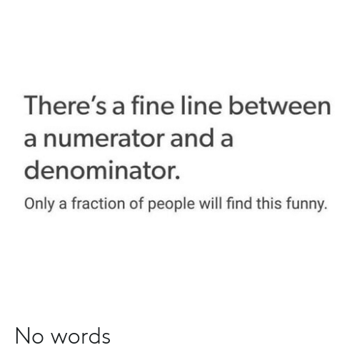 Funny, Will, and Words: There's a fine line between  a numerator and a  denominator.  Only a fraction of people will find this funny. No words